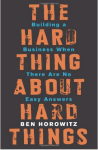 The Hard Thing About Hard Things: Ben Horowitz's Honest And Real Take On Entrepreneurship